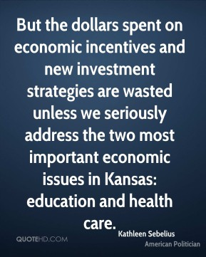 Kathleen Sebelius - But the dollars spent on economic incentives and new investment strategies are wasted unless we seriously address the two most important economic issues in Kansas: education and health care.