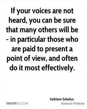 Kathleen Sebelius - If your voices are not heard, you can be sure that many others will be - in particular those who are paid to present a point of view, and often do it most effectively.