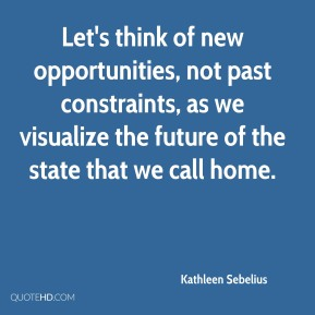 Kathleen Sebelius  - Let's think of new opportunities, not past constraints, as we visualize the future of the state that we call home.