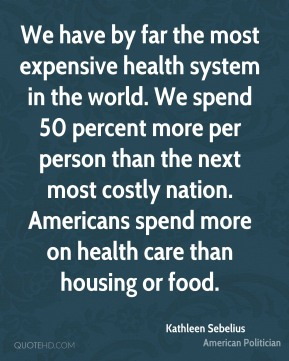 Kathleen Sebelius - We have by far the most expensive health system in the world. We spend 50 percent more per person than the next most costly nation. Americans spend more on health care than housing or food.