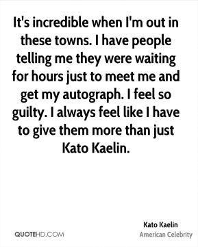 Kato Kaelin - It's incredible when I'm out in these towns. I have people telling me they were waiting for hours just to meet me and get my autograph. I feel so guilty. I always feel like I have to give them more than just Kato Kaelin.