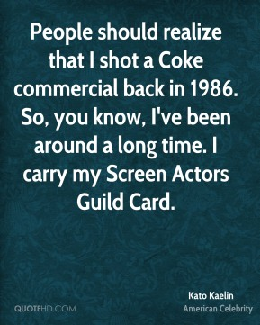 Kato Kaelin - People should realize that I shot a Coke commercial back in 1986. So, you know, I've been around a long time. I carry my Screen Actors Guild Card.