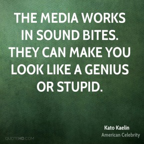 Kato Kaelin - The media works in sound bites. They can make you look like a genius or stupid.