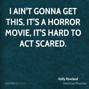 Kelly Rowland - I ain't gonna get this, it's a horror movie, it's hard to act scared.