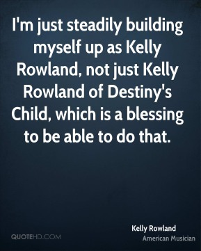 Kelly Rowland - I'm just steadily building myself up as Kelly Rowland, not just Kelly Rowland of Destiny's Child, which is a blessing to be able to do that.