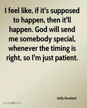 Kelly Rowland  - I feel like, if it's supposed to happen, then it'll happen. God will send me somebody special, whenever the timing is right, so I'm just patient.