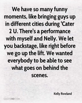 Kelly Rowland  - We have so many funny moments, like bringing guys up in different cities during 'Cater 2 U. There's a performance with myself and Nelly. We let you backstage, like right before we go up the lift. We wanted everybody to be able to see what goes on behind the scenes.