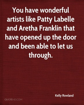 Kelly Rowland  - You have wonderful artists like Patty Labelle and Aretha Franklin that have opened up the door and been able to let us through.