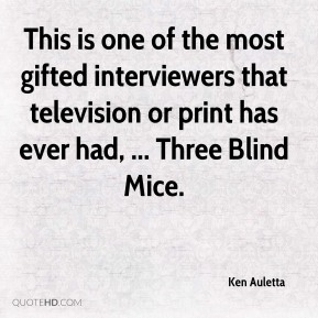 Ken Auletta  - This is one of the most gifted interviewers that television or print has ever had, ... Three Blind Mice.