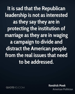 It is sad that the Republican leadership is not as interested as they say they are in protecting the institution of marriage as they are in waging a campaign to divide and distract the American people from the real issues that need to be addressed.