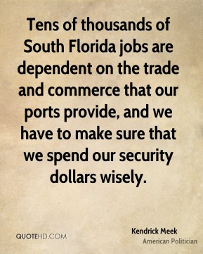Tens of thousands of South Florida jobs are dependent on the trade and commerce that our ports provide, and we have to make sure that we spend our security dollars wisely.