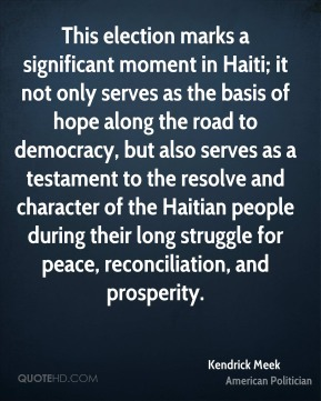 Kendrick Meek - This election marks a significant moment in Haiti; it not only serves as the basis of hope along the road to democracy, but also serves as a testament to the resolve and character of the Haitian people during their long struggle for peace, reconciliation, and prosperity.