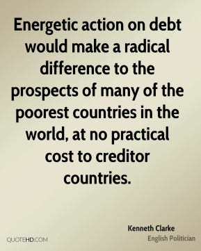Kenneth Clarke - Energetic action on debt would make a radical difference to the prospects of many of the poorest countries in the world, at no practical cost to creditor countries.
