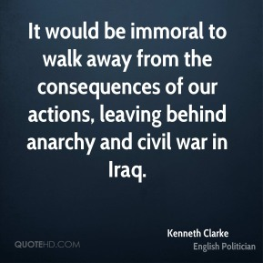 Kenneth Clarke - It would be immoral to walk away from the consequences of our actions, leaving behind anarchy and civil war in Iraq.