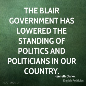 Kenneth Clarke - The Blair government has lowered the standing of politics and politicians in our country.