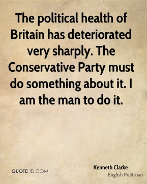Kenneth Clarke - The political health of Britain has deteriorated very sharply. The Conservative Party must do something about it. I am the man to do it.