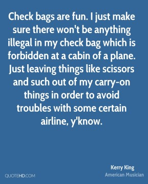 Kerry King - Check bags are fun. I just make sure there won't be anything illegal in my check bag which is forbidden at a cabin of a plane. Just leaving things like scissors and such out of my carry-on things in order to avoid troubles with some certain airline, y'know.