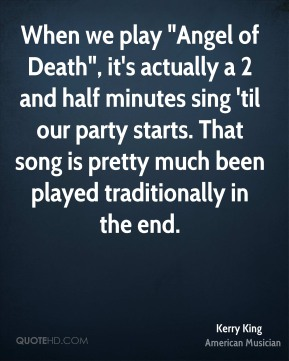 "When we play ""Angel of Death"", it's actually a 2 and half minutes sing 'til our party starts. That song is pretty much been played traditionally in the end."