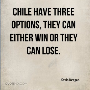 Kevin Keegan  - Chile have three options, they can either win or they can lose.