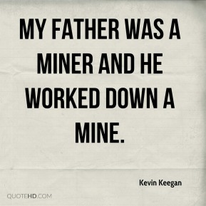 Kevin Keegan  - My father was a miner and he worked down a mine.