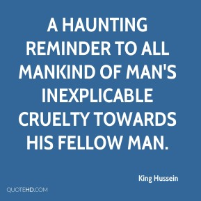 King Hussein  - a haunting reminder to all mankind of man's inexplicable cruelty towards his fellow man.