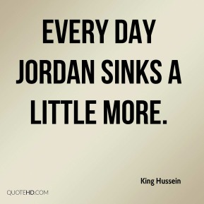 King Hussein  - Every day Jordan sinks a little more.