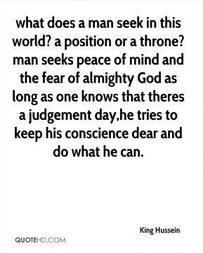 King Hussein  - what does a man seek in this world? a position or a throne? man seeks peace of mind and the fear of almighty God as long as one knows that theres a judgement day,he tries to keep his conscience dear and do what he can.