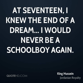 King Hussein - At seventeen, I knew the end of a dream... I would never be a schoolboy again.