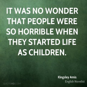 It was no wonder that people were so horrible when they started life as children.