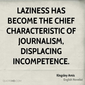 Kingsley Amis - Laziness has become the chief characteristic of journalism, displacing incompetence.