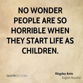 No wonder people are so horrible when they start life as children.