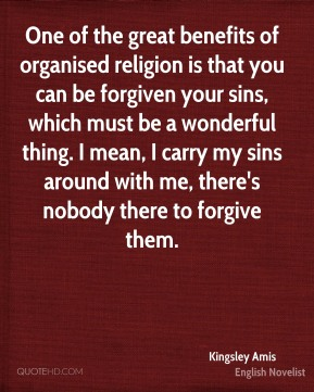 Kingsley Amis - One of the great benefits of organised religion is that you can be forgiven your sins, which must be a wonderful thing. I mean, I carry my sins around with me, there's nobody there to forgive them.