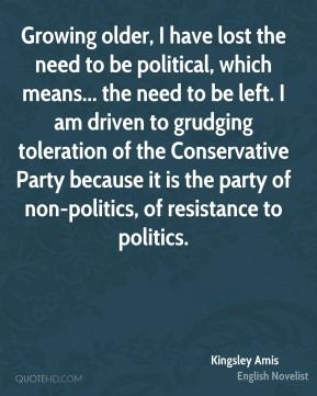Kingsley Amis  - Growing older, I have lost the need to be political, which means... the need to be left. I am driven to grudging toleration of the Conservative Party because it is the party of non-politics, of resistance to politics.