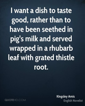 I want a dish to taste good, rather than to have been seethed in pig's milk and served wrapped in a rhubarb leaf with grated thistle root.