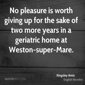 Kingsley Amis  - No pleasure is worth giving up for the sake of two more years in a geriatric home at Weston-super-Mare.