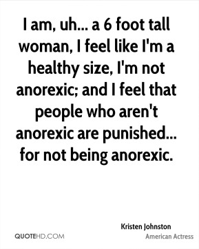 Kristen Johnston - I am, uh... a 6 foot tall woman, I feel like I'm a healthy size, I'm not anorexic; and I feel that people who aren't anorexic are punished... for not being anorexic.
