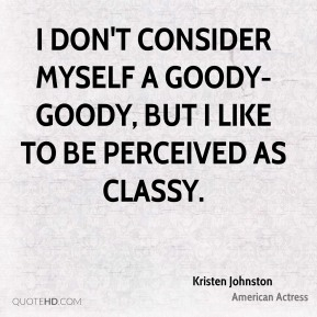 Kristen Johnston - I don't consider myself a goody-goody, but I like to be perceived as classy.