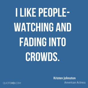 Kristen Johnston - I like people-watching and fading into crowds.