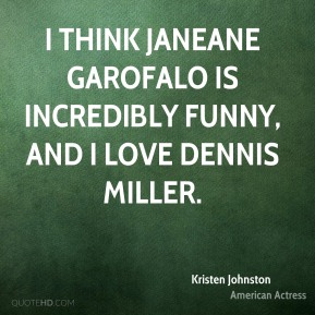 Funny I Think I Love You Quotes : think Janeane Garofalo is incredibly funny, and I love Dennis Miller ...