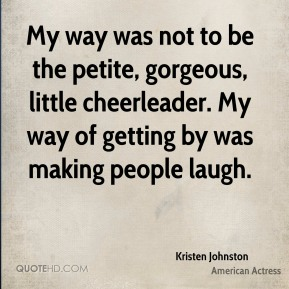 Kristen Johnston - My way was not to be the petite, gorgeous, little cheerleader. My way of getting by was making people laugh.