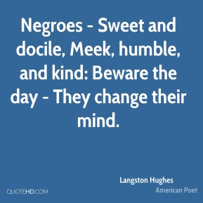 Langston Hughes - Negroes - Sweet and docile, Meek, humble, and kind: Beware the day - They change their mind.