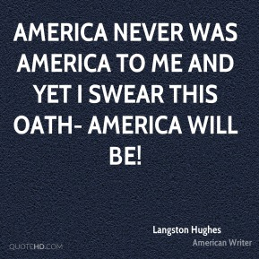 Langston Hughes  - America never was America to me And yet I swear this oath- America will be!