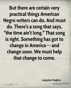 """But there are certain very practical things American Negro writers can do. And must do. There's a song that says, """"the time ain't long."""" That song is right. Something has got to change in America—and change soon. We must help that change to come."""