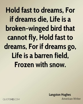 Langston Hughes  - Hold fast to dreams, For if dreams die, Life is a broken-winged bird that cannot fly, Hold fast to dreams, For if dreams go, Life is a barren field, Frozen with snow.