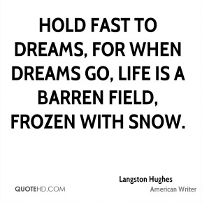 Hold fast to dreams, for when dreams go, life is a barren field, frozen with snow.