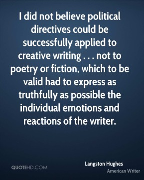 Langston Hughes  - I did not believe political directives could be successfully applied to creative writing . . . not to poetry or fiction, which to be valid had to express as truthfully as possible the individual emotions and reactions of the writer.