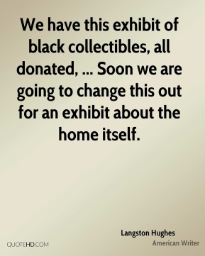 We have this exhibit of black collectibles, all donated, ... Soon we are going to change this out for an exhibit about the home itself.