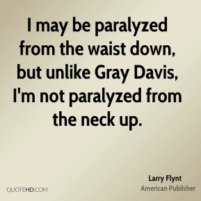 Larry Flynt - I may be paralyzed from the waist down, but unlike Gray Davis, I'm not paralyzed from the neck up.