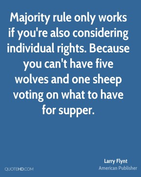 Larry Flynt - Majority rule only works if you're also considering individual rights. Because you can't have five wolves and one sheep voting on what to have for supper.