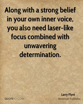Along with a strong belief in your own inner voice, you also need laser-like focus combined with unwavering determination.